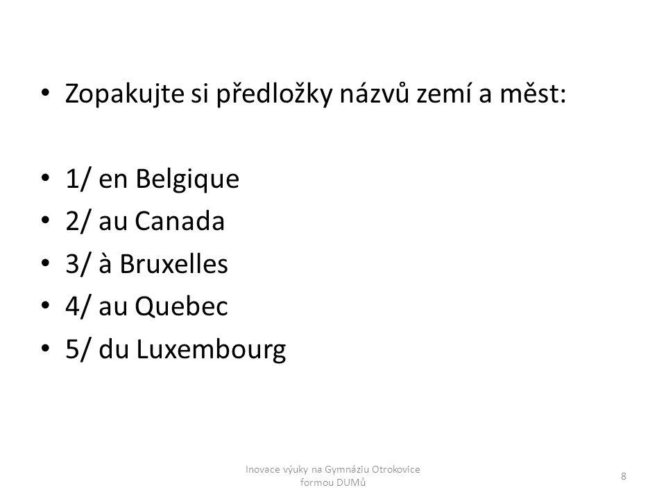Zopakujte si předložky názvů zemí a měst: 1/ en Belgique 2/ au Canada 3/ à Bruxelles 4/ au Quebec 5/ du Luxembourg 8 Inovace výuky na Gymnáziu Otrokov