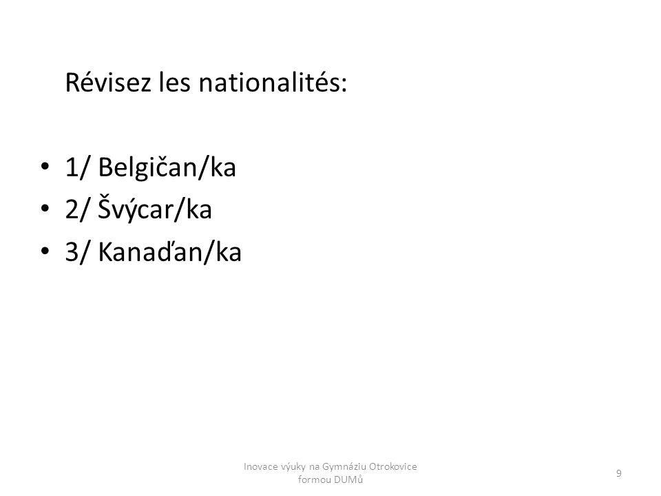 Zopakujte si národnosti: 1/ belge/belge 2/ suisse/suisse 3/ canadien/canadienne 10 Inovace výuky na Gymnáziu Otrokovice formou DUMů