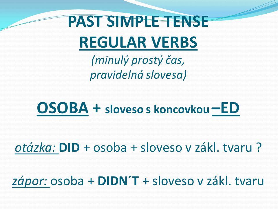PAST SIMPLE TENSE REGULAR VERBS (minulý prostý čas, pravidelná slovesa) OSOBA + sloveso s koncovkou –ED otázka: DID + osoba + sloveso v zákl. tvaru ?