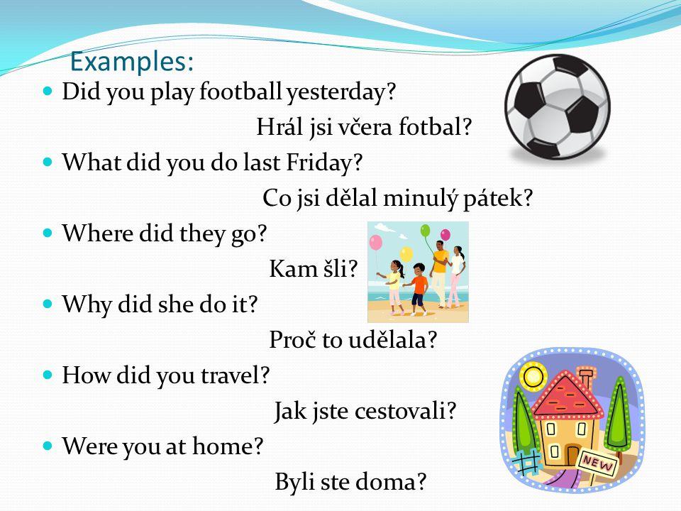 Examples: Did you play football yesterday? Hrál jsi včera fotbal? What did you do last Friday? Co jsi dělal minulý pátek? Where did they go? Kam šli?