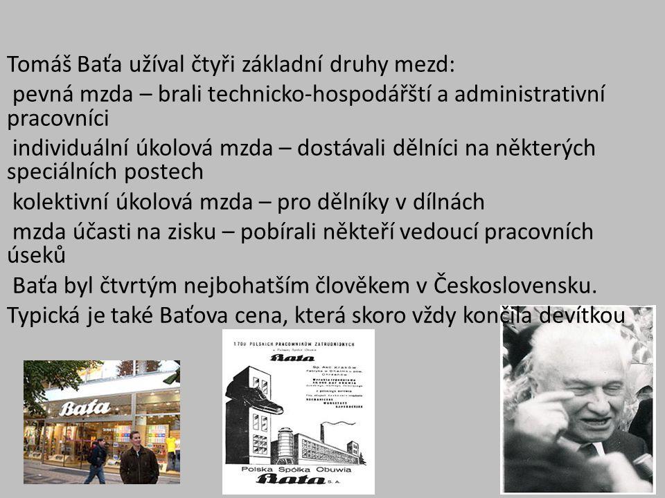 Tomáš Baťa užíval čtyři základní druhy mezd: pevná mzda – brali technicko-hospodářští a administrativní pracovníci individuální úkolová mzda – dostávali dělníci na některých speciálních postech kolektivní úkolová mzda – pro dělníky v dílnách mzda účasti na zisku – pobírali někteří vedoucí pracovních úseků Baťa byl čtvrtým nejbohatším člověkem v Československu.