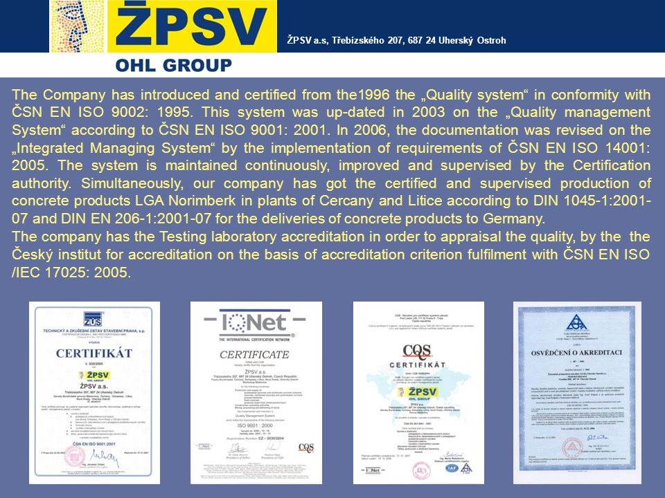 "The Company has introduced and certified from the1996 the ""Quality system"" in conformity with ČSN EN ISO 9002: 1995. This system was up-dated in 2003"