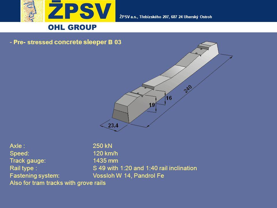 ŽPSV a.s., Třebízského 207, 687 24 Uherský Ostroh - Switch bearers Axle force:250 kN 180kN Speed:160 km/h 300 km/h Track gauge: 1435 mm Rail type :UIC 60, S 49 without inclination Fastening system :Vossloh W 21