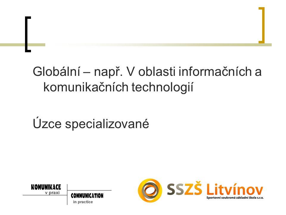 Globální – např. V oblasti informačních a komunikačních technologií Úzce specializované