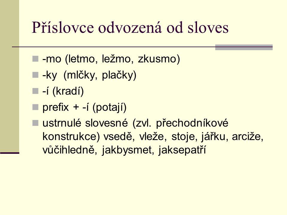 Příslovce odvozená od sloves -mo (letmo, ležmo, zkusmo) -ky (mlčky, plačky) -í (kradí) prefix + -í (potají) ustrnulé slovesné (zvl.
