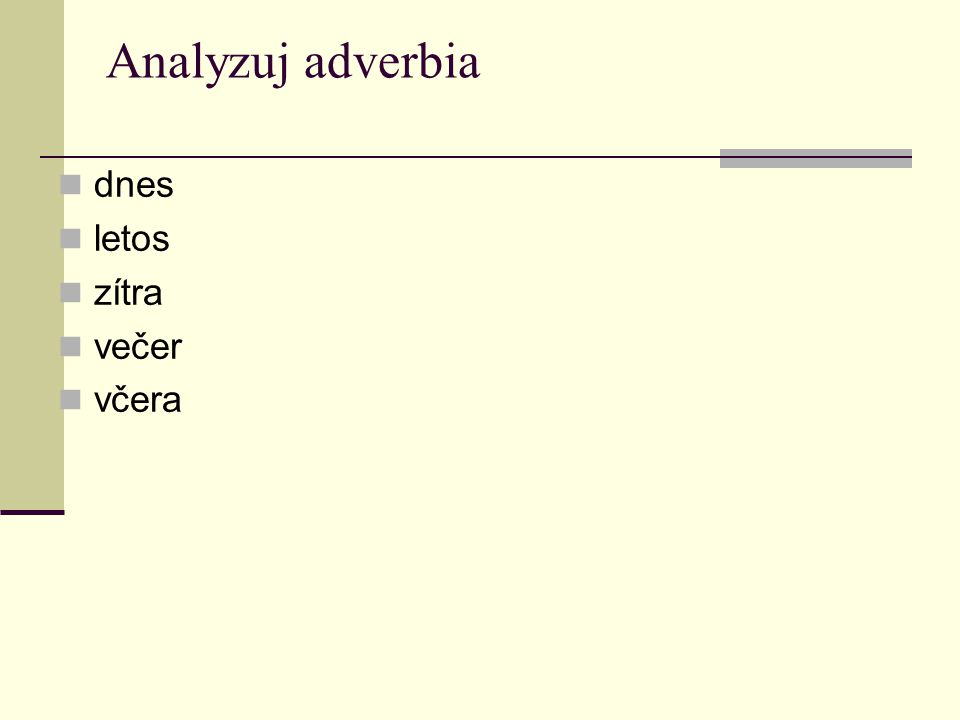 Analyzuj adverbia dnes letos zítra večer včera