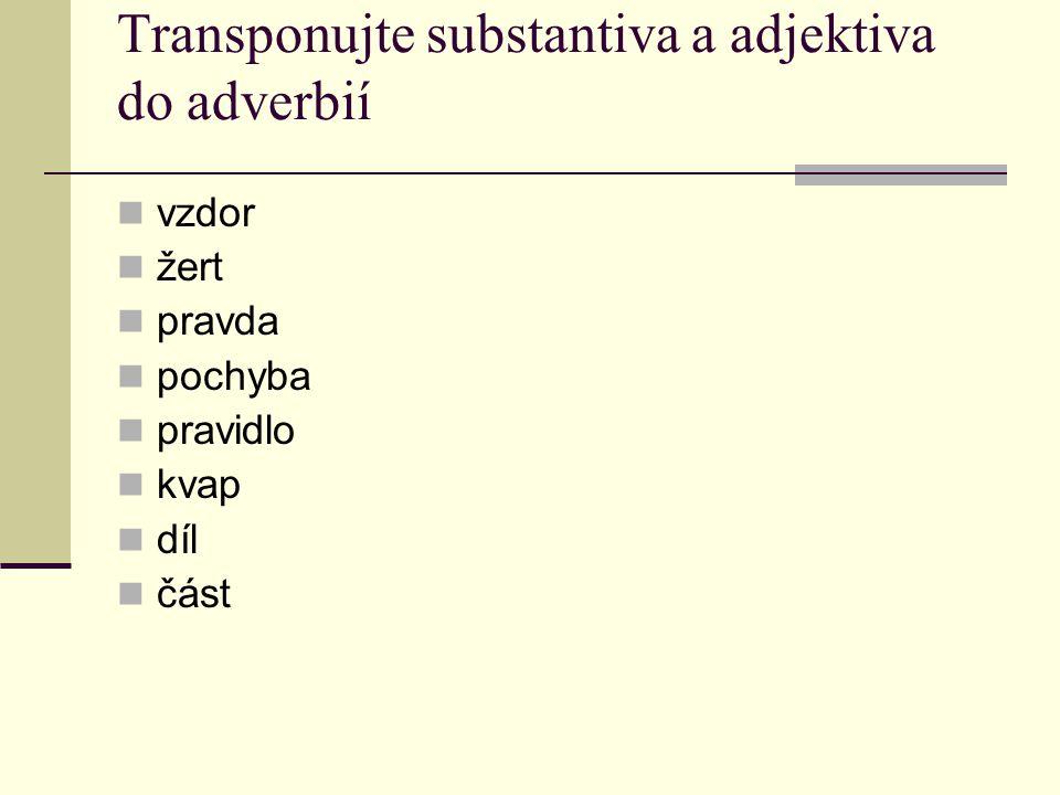Transponujte substantiva a adjektiva do adverbií vzdor žert pravda pochyba pravidlo kvap díl část