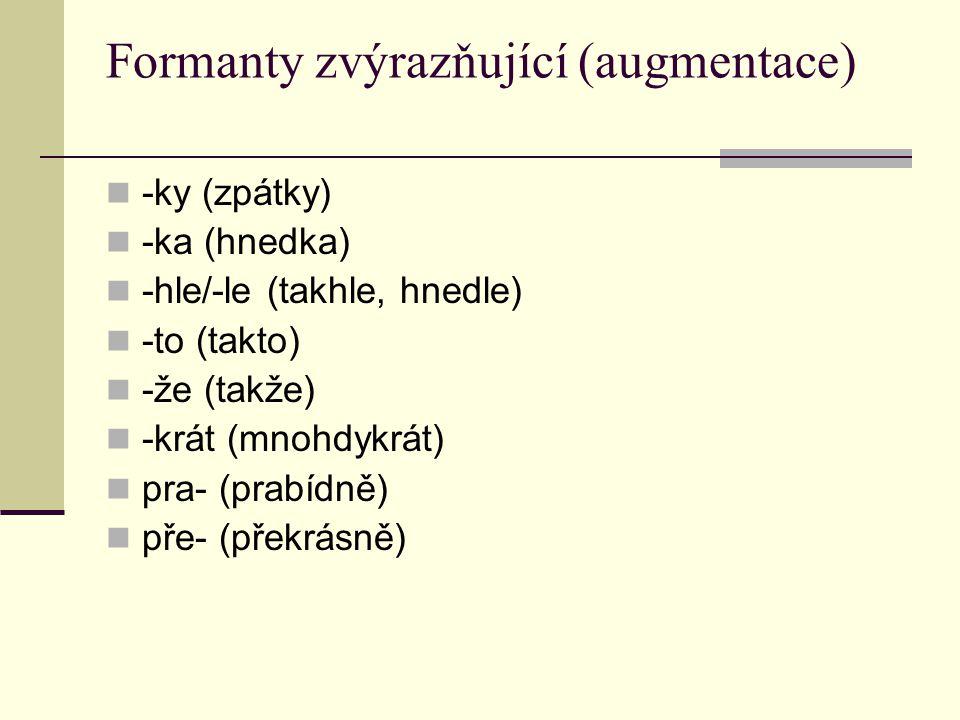 Formanty zvýrazňující (augmentace) -ky (zpátky) -ka (hnedka) -hle/-le (takhle, hnedle) -to (takto) -že (takže) -krát (mnohdykrát) pra- (prabídně) pře- (překrásně)