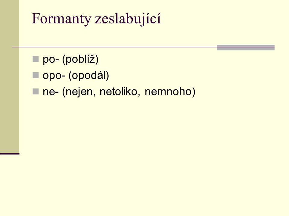 Formanty zeslabující po- (poblíž) opo- (opodál) ne- (nejen, netoliko, nemnoho)