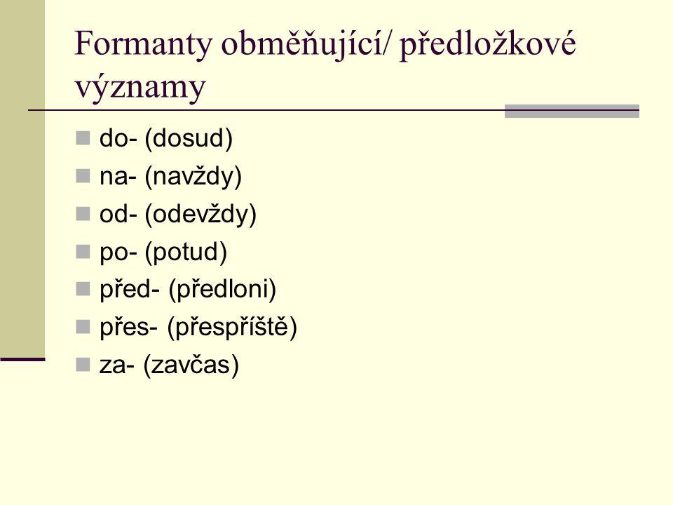 Formanty obměňující/ předložkové významy do- (dosud) na- (navždy) od- (odevždy) po- (potud) před- (předloni) přes- (přespříště) za- (zavčas)