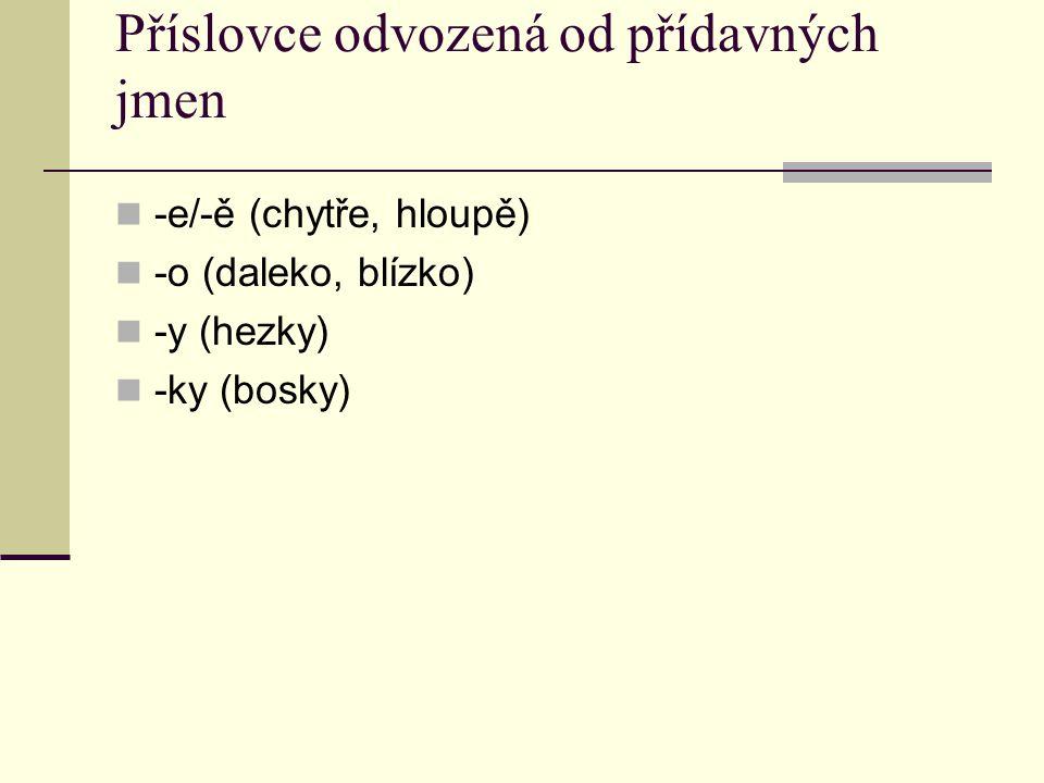 Příslovce odvozená od přídavných jmen -e/-ě (chytře, hloupě) -o (daleko, blízko) -y (hezky) -ky (bosky)