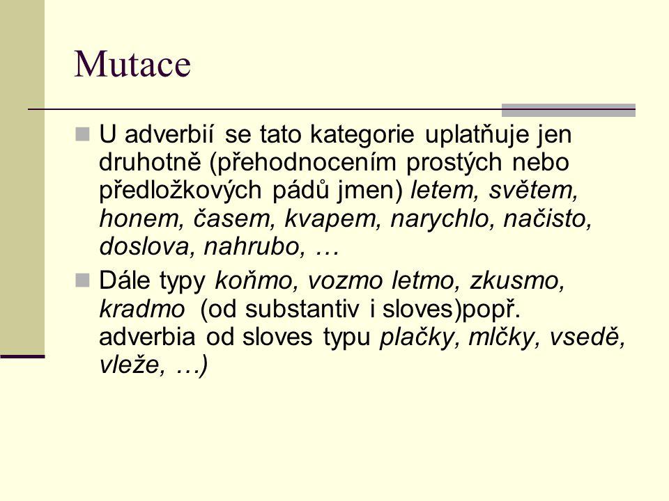 Mutace U adverbií se tato kategorie uplatňuje jen druhotně (přehodnocením prostých nebo předložkových pádů jmen) letem, světem, honem, časem, kvapem, narychlo, načisto, doslova, nahrubo, … Dále typy koňmo, vozmo letmo, zkusmo, kradmo (od substantiv i sloves)popř.