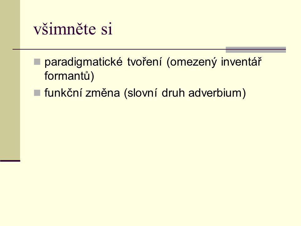 všimněte si paradigmatické tvoření (omezený inventář formantů) funkční změna (slovní druh adverbium)