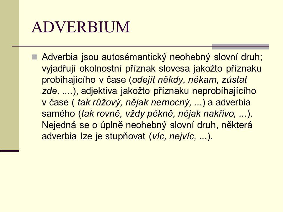 ADVERBIUM Adverbia jsou autosémantický neohebný slovní druh; vyjadřují okolnostní příznak slovesa jakožto příznaku probíhajícího v čase (odejít někdy, někam, zůstat zde,....), adjektiva jakožto příznaku neprobíhajícího v čase ( tak růžový, nějak nemocný,...) a adverbia samého (tak rovně, vždy pěkně, nějak nakřivo,...).