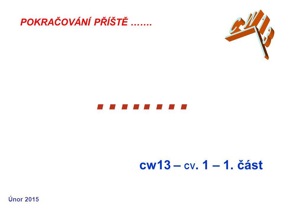 …..… cw13 – CV. 1 – 1. část POKRAČOVÁNÍ PŘÍŠTĚ ……. Únor 2015