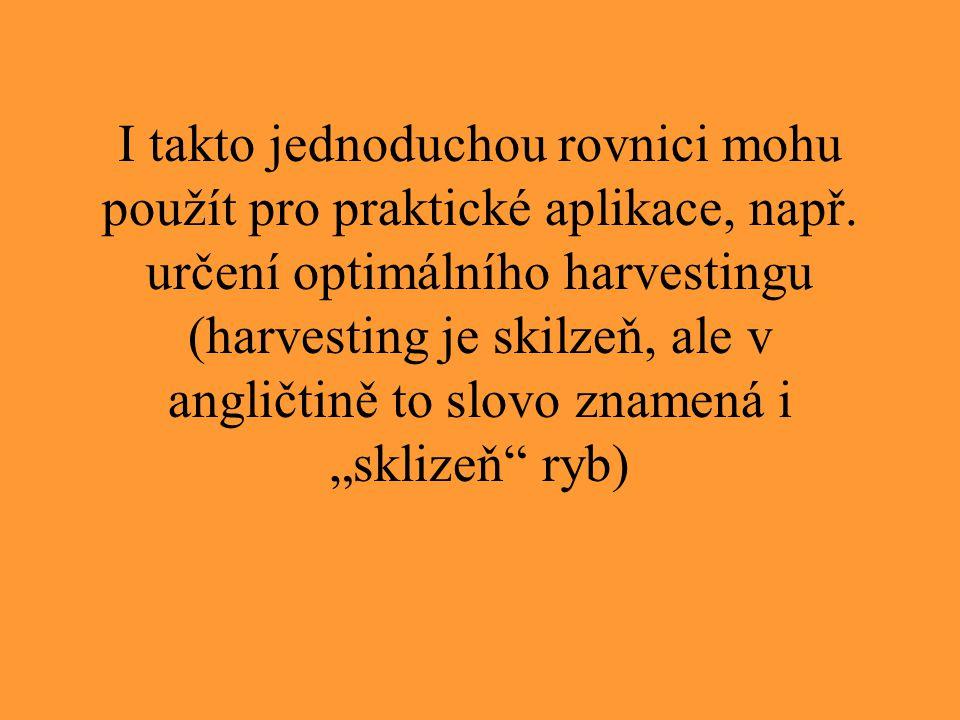 I takto jednoduchou rovnici mohu použít pro praktické aplikace, např. určení optimálního harvestingu (harvesting je skilzeň, ale v angličtině to slovo