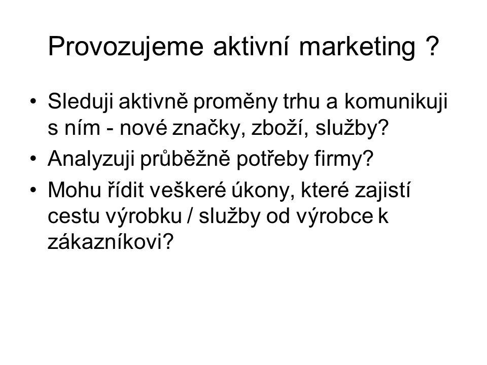 Provozujeme aktivní marketing ? Sleduji aktivně proměny trhu a komunikuji s ním - nové značky, zboží, služby? Analyzuji průběžně potřeby firmy? Mohu ř
