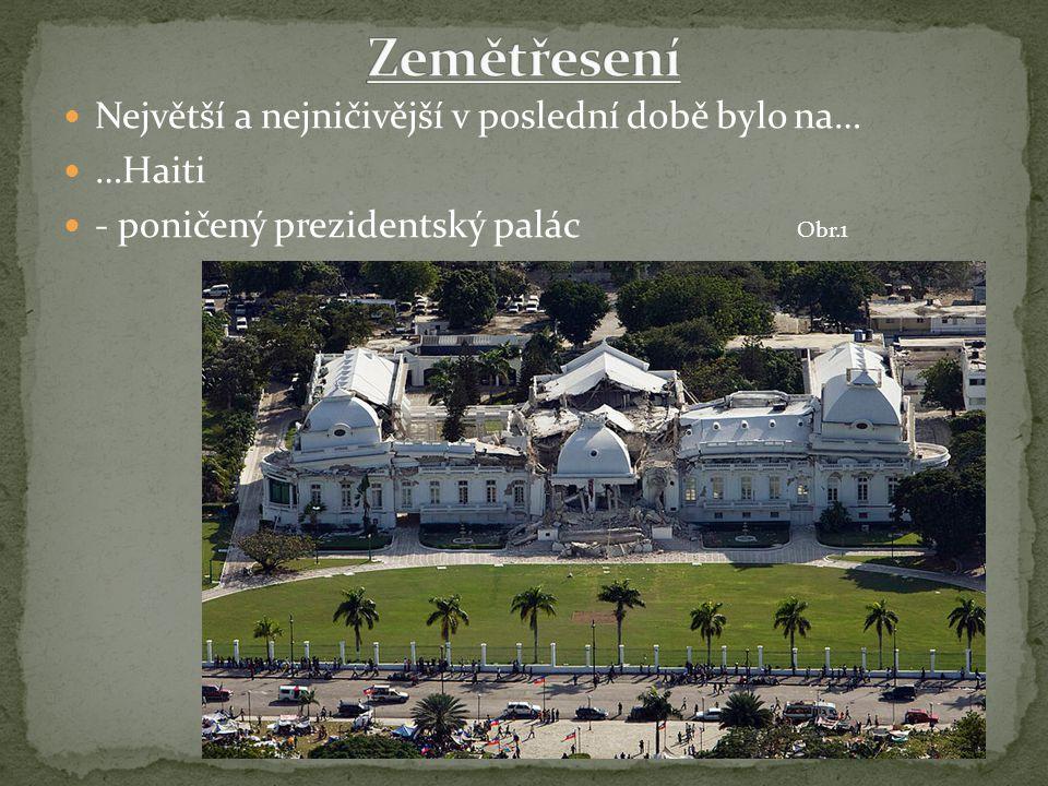 Největší a nejničivější v poslední době bylo na… …Haiti - poničený prezidentský palác Obr.1