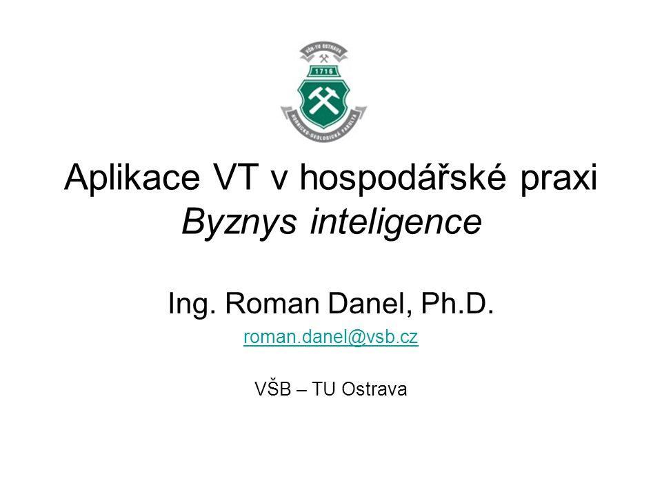 Aplikace VT v hospodářské praxi Byznys inteligence Ing. Roman Danel, Ph.D. roman.danel@vsb.cz VŠB – TU Ostrava