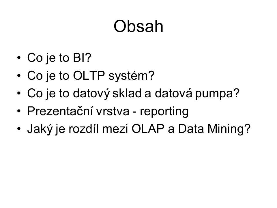 Obsah Co je to BI? Co je to OLTP systém? Co je to datový sklad a datová pumpa? Prezentační vrstva - reporting Jaký je rozdíl mezi OLAP a Data Mining?