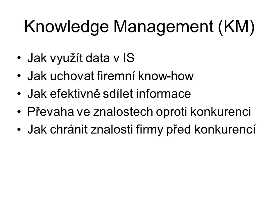 Knowledge Management (KM) Jak využít data v IS Jak uchovat firemní know-how Jak efektivně sdílet informace Převaha ve znalostech oproti konkurenci Jak chránit znalosti firmy před konkurencí