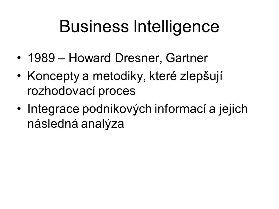 Business Intelligence 1989 – Howard Dresner, Gartner Koncepty a metodiky, které zlepšují rozhodovací proces Integrace podnikových informací a jejich následná analýza