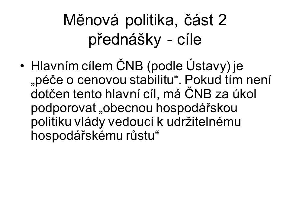 """Měnová politika, část 2 přednášky - cíle Hlavním cílem ČNB (podle Ústavy) je """"péče o cenovou stabilitu ."""
