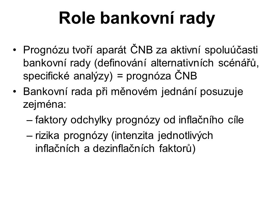Role bankovní rady Prognózu tvoří aparát ČNB za aktivní spoluúčasti bankovní rady (definování alternativních scénářů, specifické analýzy) = prognóza Č