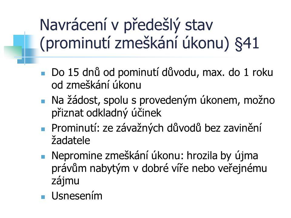 Navrácení v předešlý stav (prominutí zmeškání úkonu) §41 Do 15 dnů od pominutí důvodu, max. do 1 roku od zmeškání úkonu Na žádost, spolu s provedeným