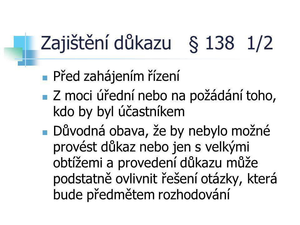 Zajištění důkazu § 138 1/2 Před zahájením řízení Z moci úřední nebo na požádání toho, kdo by byl účastníkem Důvodná obava, že by nebylo možné provést