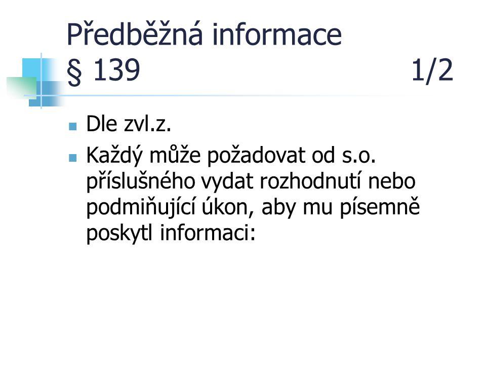Předběžná informace § 139 1/2 Dle zvl.z. Každý může požadovat od s.o. příslušného vydat rozhodnutí nebo podmiňující úkon, aby mu písemně poskytl infor