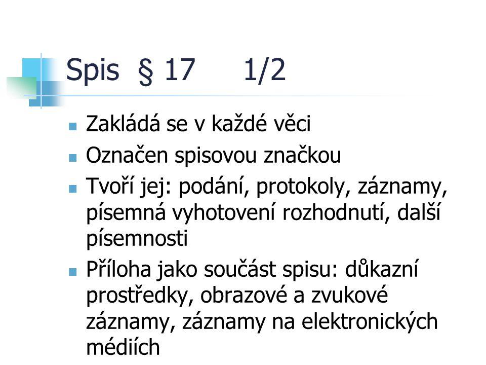 Spis § 17 1/2 Zakládá se v každé věci Označen spisovou značkou Tvoří jej: podání, protokoly, záznamy, písemná vyhotovení rozhodnutí, další písemnosti