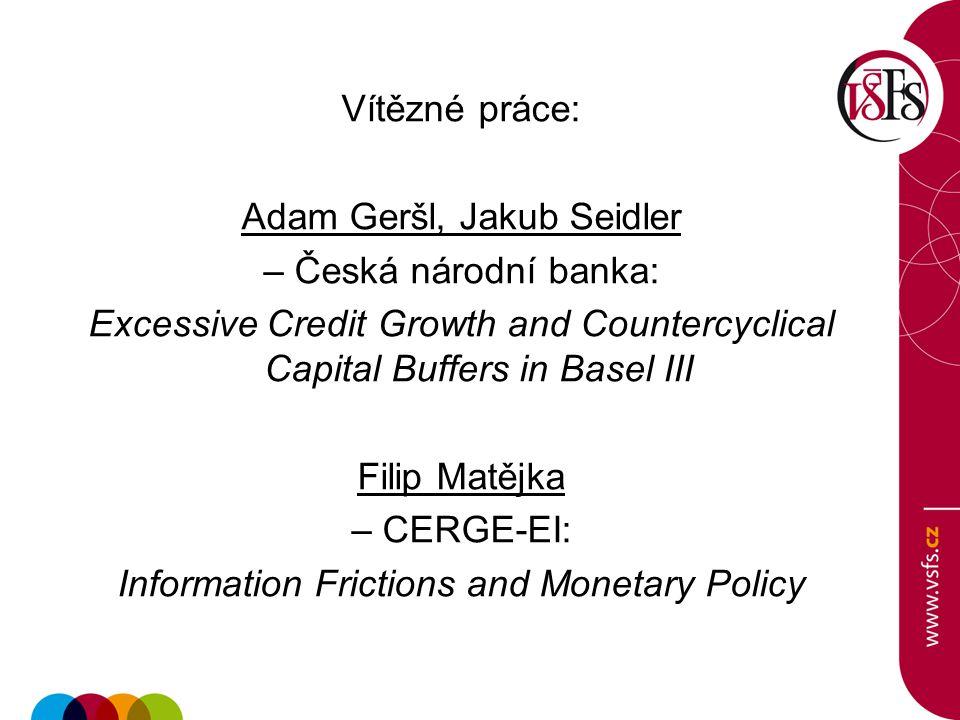 Vítězné práce: Adam Geršl, Jakub Seidler – Česká národní banka: Excessive Credit Growth and Countercyclical Capital Buffers in Basel III Filip Matějka