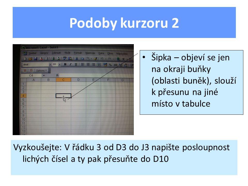 Podoby kurzoru 2 Šipka – objeví se jen na okraji buňky (oblasti buněk), slouží k přesunu na jiné místo v tabulce Vyzkoušejte: V řádku 3 od D3 do J3 napište posloupnost lichých čísel a ty pak přesuňte do D10