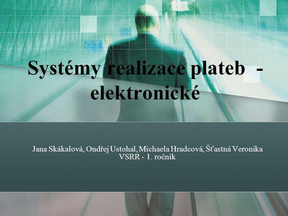 Systémy realizace plateb - elektronické Jana Skákalová, Ondřej Ustohal, Michaela Hradcová, Šťastná Veronika VSRR - 1.