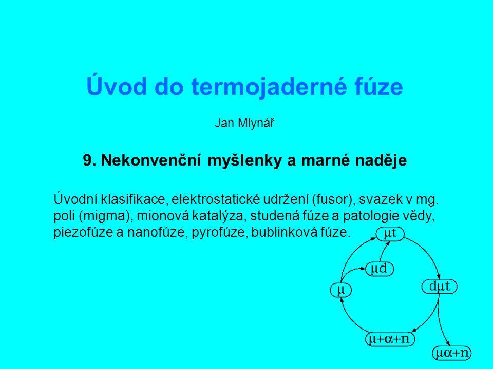 """Úvod do termojaderné fúze9: Nekonvenční myšlenky2 Úvodní klasifikace """"Přírodní vědy se dělí na fyziku a na sběratelství známek. Lord Rutherford Podle tohoto citátu lze fúzní výzkum dělit následovně filatelie založená na fyzice (MCF a ICF, mionová katalýza) směs fyziky a filatelie (elektrostatické udržení, migma, pyrofúze) prakticky jen filatelie (piezofúze, bublinková fúze, studená fúze) Nic proti přístupu """"alchymistickému , v mnoha oborech je prakticky jediným zdrojem pokroku."""