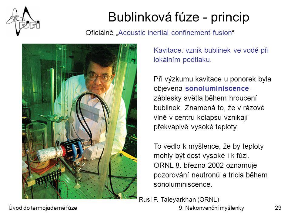 Úvod do termojaderné fúze9: Nekonvenční myšlenky30 Sonoluminiscence Sonoluminiscence je slabý jev a daří se ji rozumně zkoumat až od roku 1989, kdy se podařilo jednotlivou bublinku zachytit v akustické stojaté vlně.