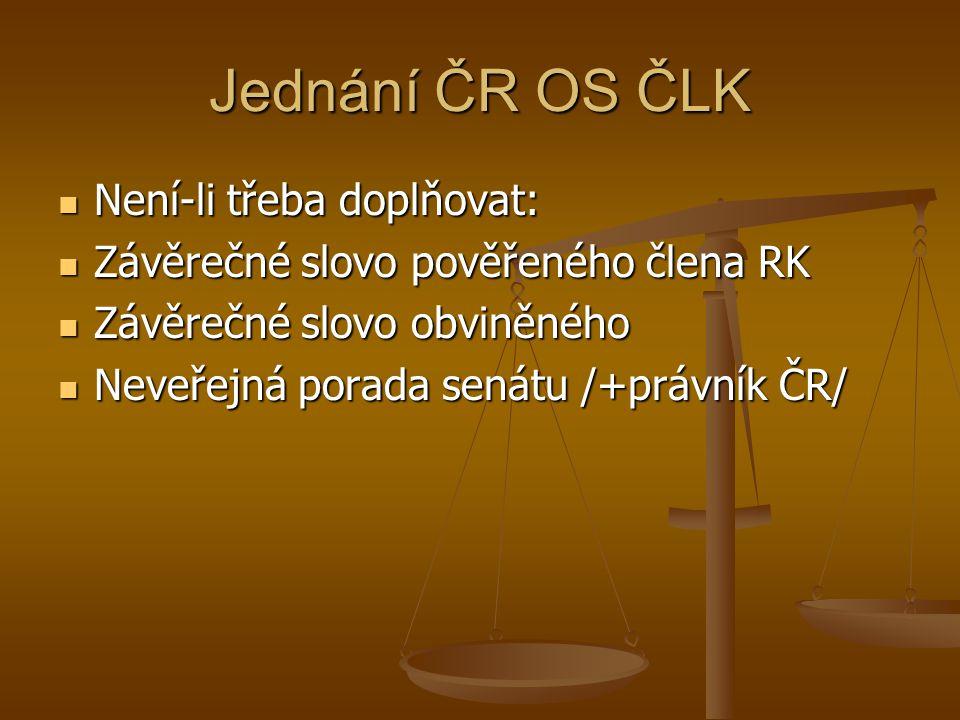 Jednání ČR OS ČLK Není-li třeba doplňovat: Není-li třeba doplňovat: Závěrečné slovo pověřeného člena RK Závěrečné slovo pověřeného člena RK Závěrečné slovo obviněného Závěrečné slovo obviněného Neveřejná porada senátu /+právník ČR/ Neveřejná porada senátu /+právník ČR/