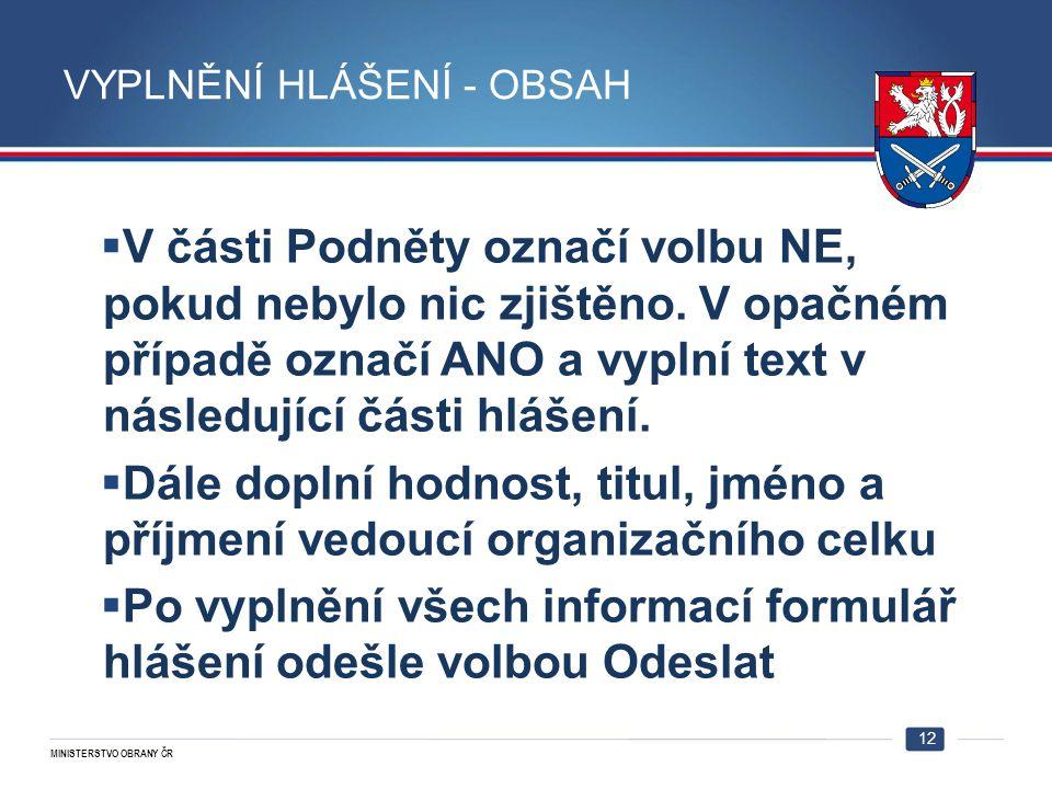 MINISTERSTVO OBRANY ČR VYPLNĚNÍ HLÁŠENÍ - OBSAH 12  V části Podněty označí volbu NE, pokud nebylo nic zjištěno. V opačném případě označí ANO a vyplní