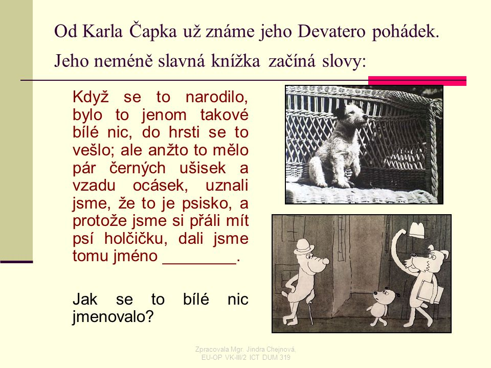 Od Karla Čapka už známe jeho Devatero pohádek. Jeho neméně slavná knížka začíná slovy: Když se to narodilo, bylo to jenom takové bílé nic, do hrsti se