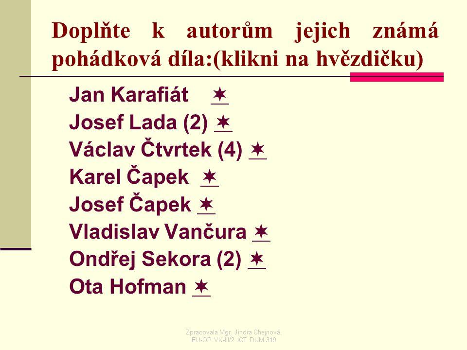 Doplňte k autorům jejich známá pohádková díla:(klikni na hvězdičku) Jan Karafiát   Josef Lada (2)   Václav Čtvrtek (4)   Karel Čapek   Josef Č