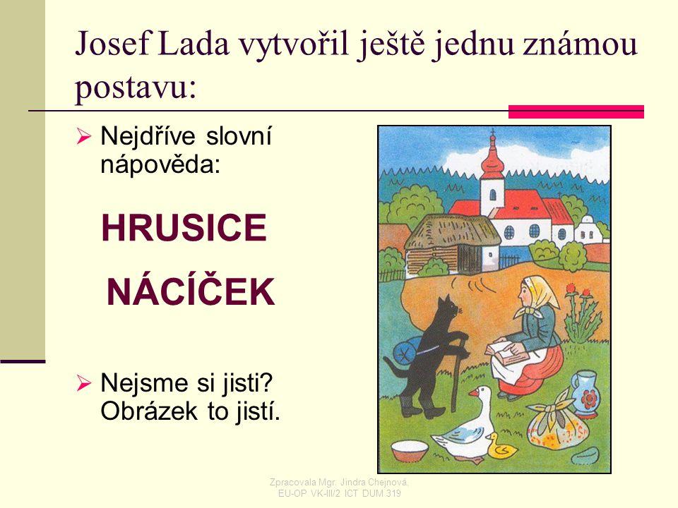 Josef Lada vytvořil ještě jednu známou postavu: NNejdříve slovní nápověda: NNejsme si jisti? Obrázek to jistí. HRUSICE NÁCÍČEK Zpracovala Mgr. Jin