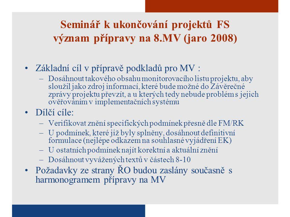 Seminář k ukončování projektů FS význam přípravy na 8.MV (jaro 2008) Základní cíl v přípravě podkladů pro MV : –Dosáhnout takového obsahu monitorovacího listu projektu, aby sloužil jako zdroj informací, které bude možné do Závěrečné zprávy projektu převzít, a u kterých tedy nebude problém s jejich ověřováním v implementačních systému Dílčí cíle: –Verifikovat znění specifických podmínek přesně dle FM/RK –U podmínek, které již byly splněny, dosáhnout definitivní formulace (nejlépe odkazem na souhlasné vyjádření EK) –U ostatních podmínek najít korektní a aktuální znění –Dosáhnout vyvážených textů v částech 8-10 Požadavky ze strany ŘO budou zaslány současně s harmonogramem přípravy na MV