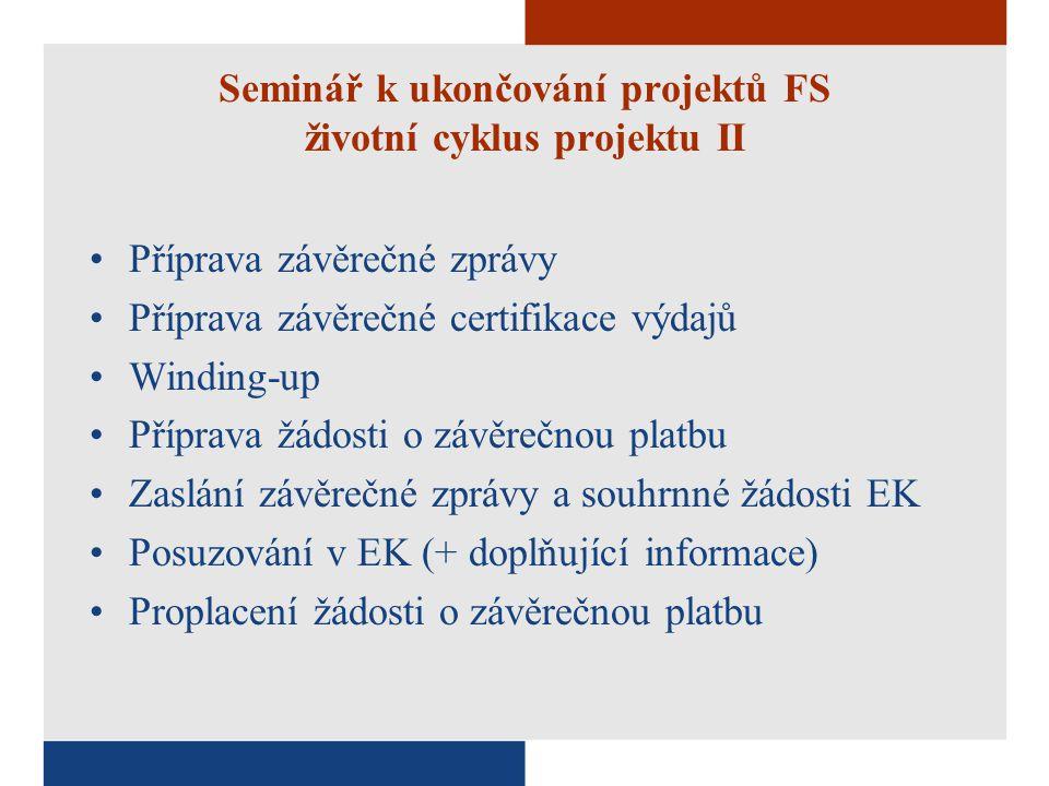 Seminář k ukončování projektů FS životní cyklus projektu II Příprava závěrečné zprávy Příprava závěrečné certifikace výdajů Winding-up Příprava žádosti o závěrečnou platbu Zaslání závěrečné zprávy a souhrnné žádosti EK Posuzování v EK (+ doplňující informace) Proplacení žádosti o závěrečnou platbu