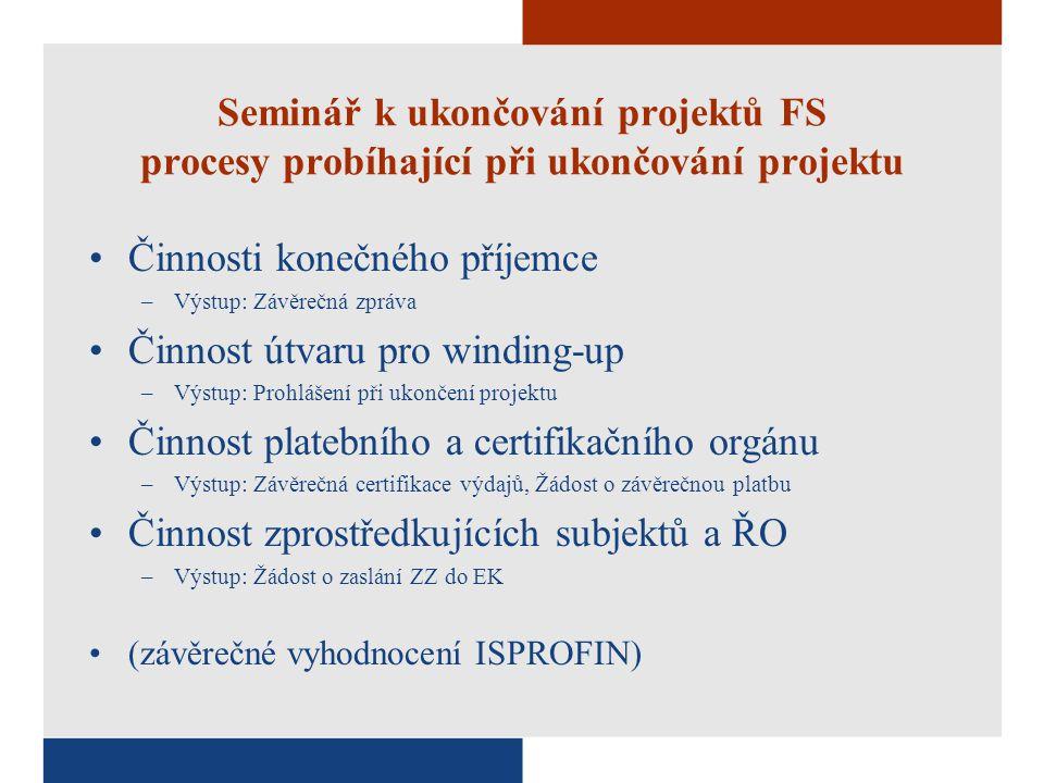 Seminář k ukončování projektů FS procesy probíhající při ukončování projektu Činnosti konečného příjemce –Výstup: Závěrečná zpráva Činnost útvaru pro winding-up –Výstup: Prohlášení při ukončení projektu Činnost platebního a certifikačního orgánu –Výstup: Závěrečná certifikace výdajů, Žádost o závěrečnou platbu Činnost zprostředkujících subjektů a ŘO –Výstup: Žádost o zaslání ZZ do EK (závěrečné vyhodnocení ISPROFIN)