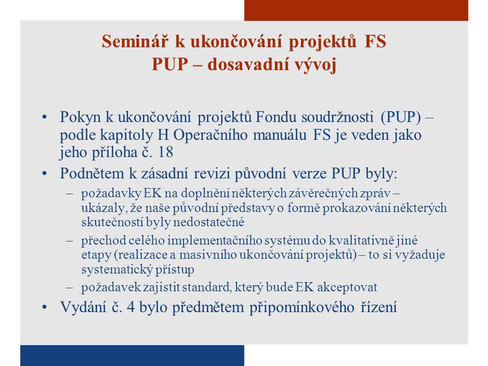 Seminář k ukončování projektů FS PUP – dosavadní vývoj Pokyn k ukončování projektů Fondu soudržnosti (PUP) – podle kapitoly H Operačního manuálu FS je veden jako jeho příloha č.