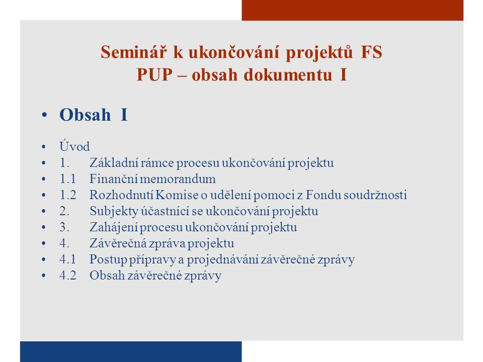 Seminář k ukončování projektů FS PUP – obsah dokumentu I Obsah I Úvod 1.Základní rámce procesu ukončování projektu 1.1Finanční memorandum 1.2Rozhodnutí Komise o udělení pomoci z Fondu soudržnosti 2.Subjekty účastnící se ukončování projektu 3.Zahájení procesu ukončování projektu 4.Závěrečná zpráva projektu 4.1Postup přípravy a projednávání závěrečné zprávy 4.2Obsah závěrečné zprávy