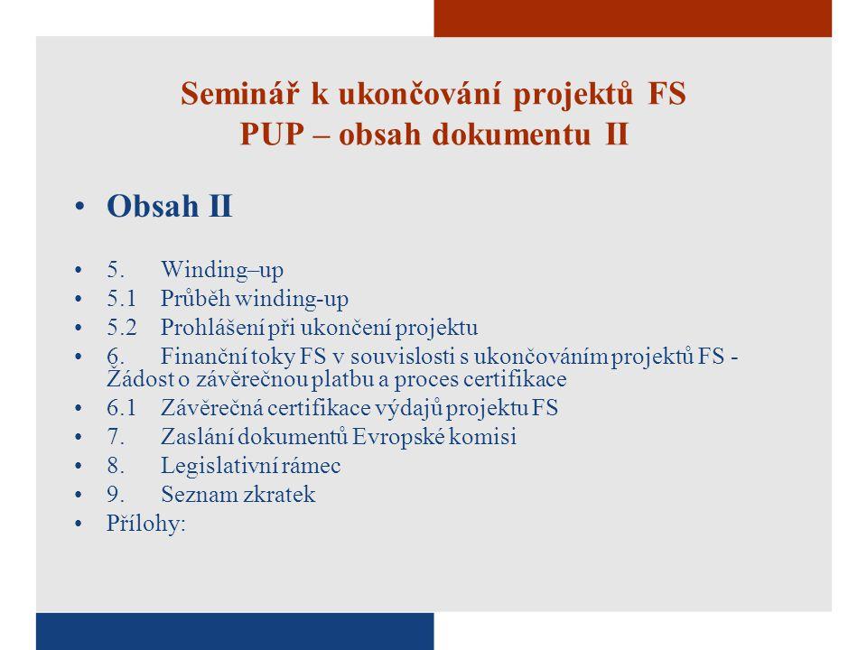 Seminář k ukončování projektů FS PUP – obsah dokumentu II Obsah II 5.Winding–up 5.1Průběh winding-up 5.2Prohlášení při ukončení projektu 6.Finanční toky FS v souvislosti s ukončováním projektů FS - Žádost o závěrečnou platbu a proces certifikace 6.1Závěrečná certifikace výdajů projektu FS 7.Zaslání dokumentů Evropské komisi 8.Legislativní rámec 9.Seznam zkratek Přílohy: