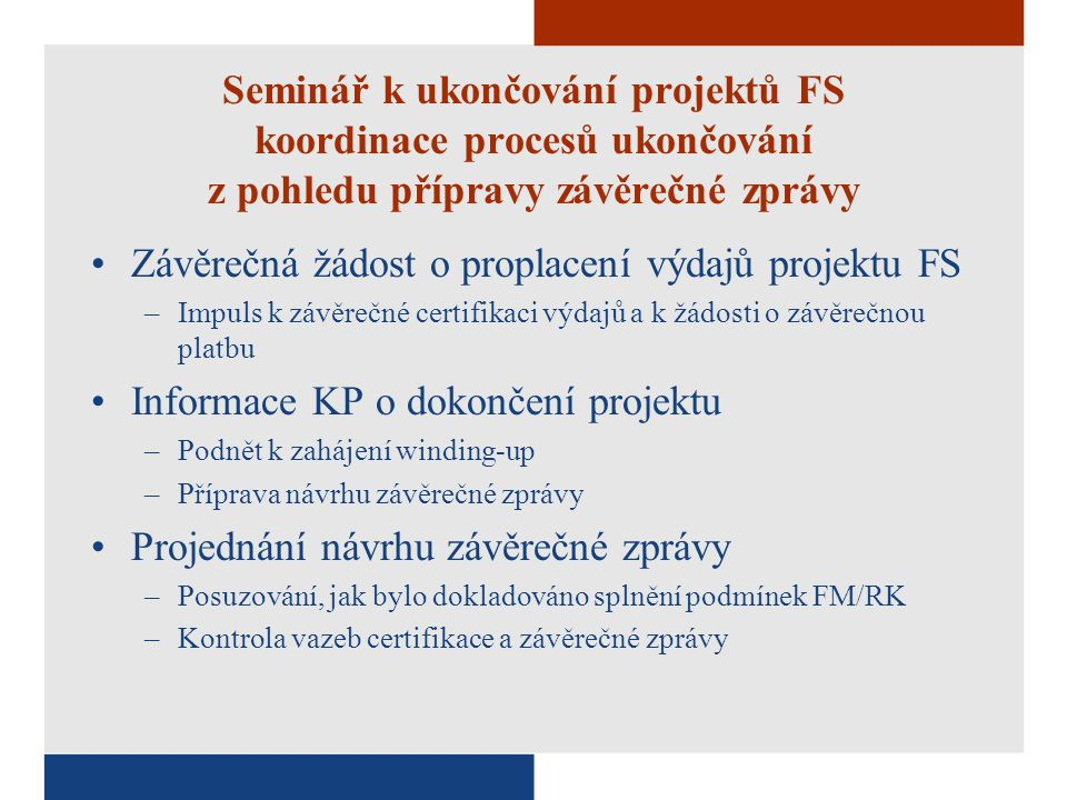 Seminář k ukončování projektů FS koordinace procesů ukončování z pohledu přípravy závěrečné zprávy Závěrečná žádost o proplacení výdajů projektu FS –Impuls k závěrečné certifikaci výdajů a k žádosti o závěrečnou platbu Informace KP o dokončení projektu –Podnět k zahájení winding-up –Příprava návrhu závěrečné zprávy Projednání návrhu závěrečné zprávy –Posuzování, jak bylo dokladováno splnění podmínek FM/RK –Kontrola vazeb certifikace a závěrečné zprávy