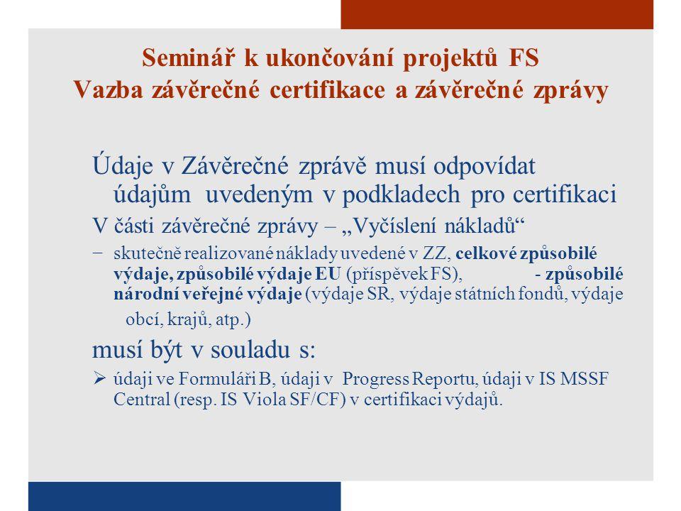 """Seminář k ukončování projektů FS Vazba závěrečné certifikace a závěrečné zprávy Údaje v Závěrečné zprávě musí odpovídat údajům uvedeným v podkladech pro certifikaci V části závěrečné zprávy – """"Vyčíslení nákladů −skutečně realizované náklady uvedené v ZZ, celkové způsobilé výdaje, způsobilé výdaje EU (příspěvek FS), - způsobilé národní veřejné výdaje (výdaje SR, výdaje státních fondů, výdaje obcí, krajů, atp.) musí být v souladu s:  údaji ve Formuláři B, údaji v Progress Reportu, údaji v IS MSSF Central (resp."""